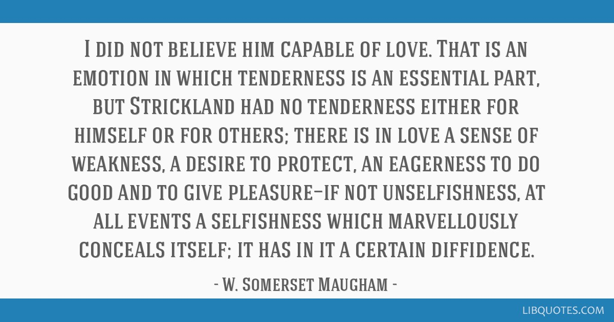I did not believe him capable of love. That is an emotion in which tenderness is an essential part, but Strickland had no tenderness either for...