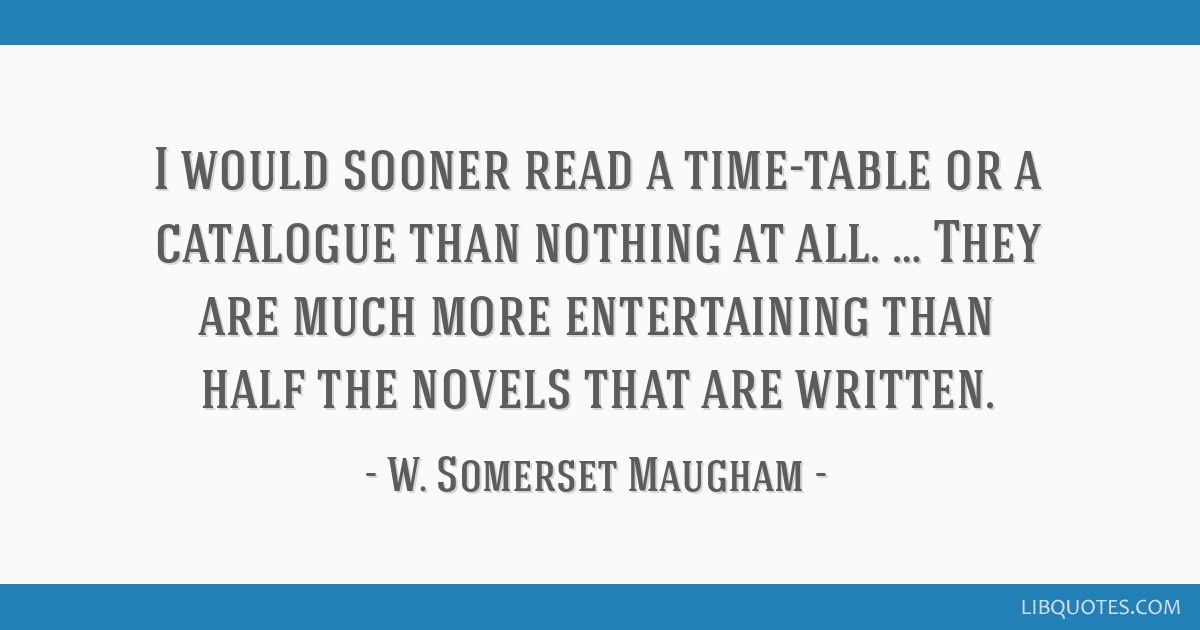 I would sooner read a time-table or a catalogue than nothing at all. … They are much more entertaining than half the novels that are written.