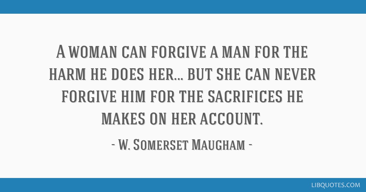 A woman can forgive a man for the harm he does her... but she can never forgive him for the sacrifices he makes on her account.