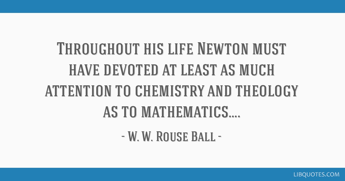 Throughout his life Newton must have devoted at least as much attention to chemistry and theology as to mathematics....