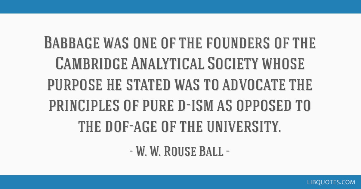 Babbage was one of the founders of the Cambridge Analytical Society whose purpose he stated was to advocate the principles of pure d-ism as opposed...