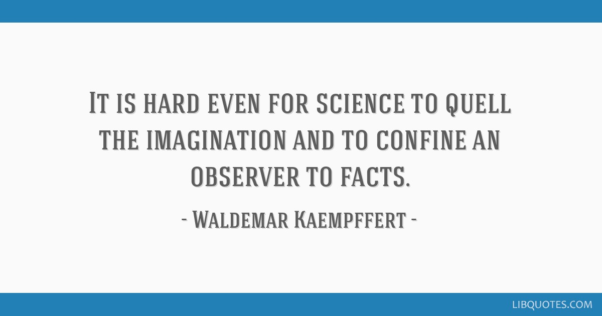 It is hard even for science to quell the imagination and to confine an observer to facts.