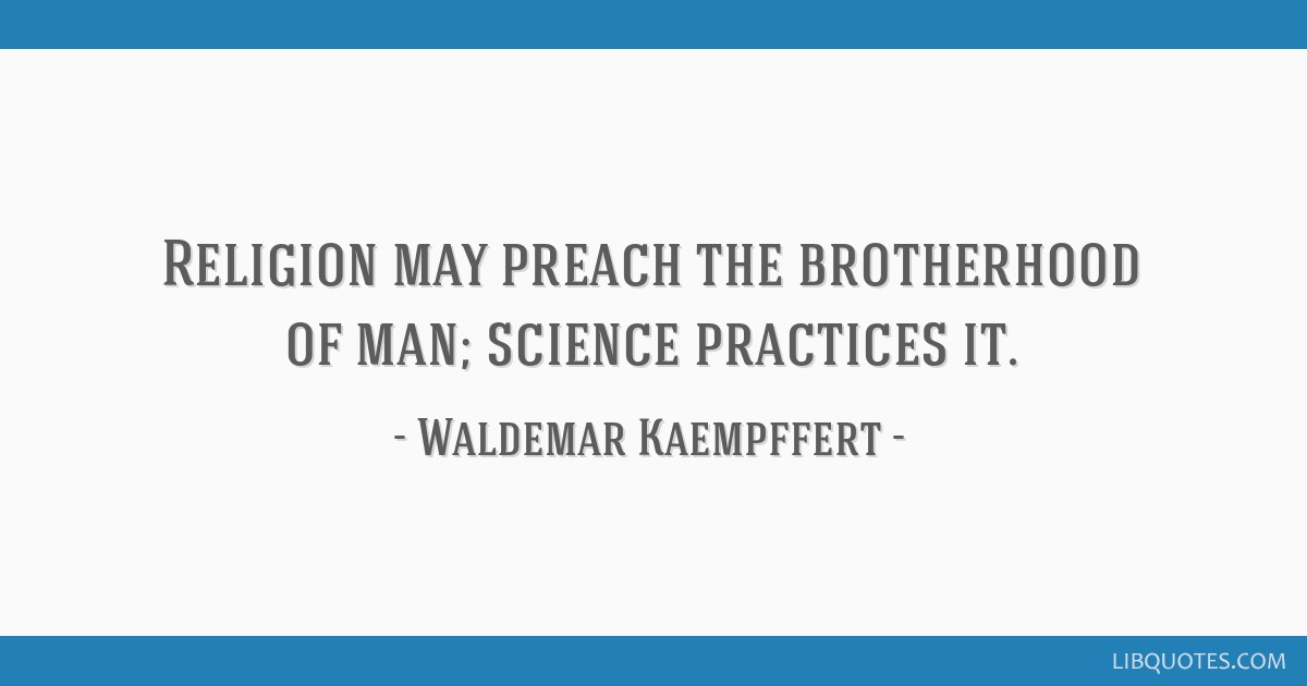 Religion may preach the brotherhood of man; science practices it.