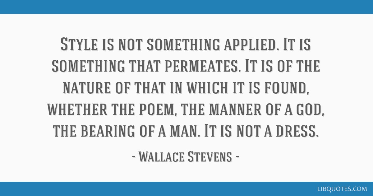 Style is not something applied. It is something that permeates. It is of the nature of that in which it is found, whether the poem, the manner of a...