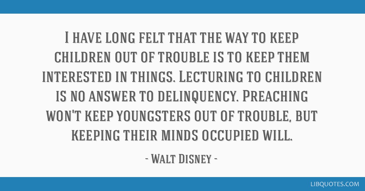 I have long felt that the way to keep children out of trouble is to keep them interested in things. Lecturing to children is no answer to...