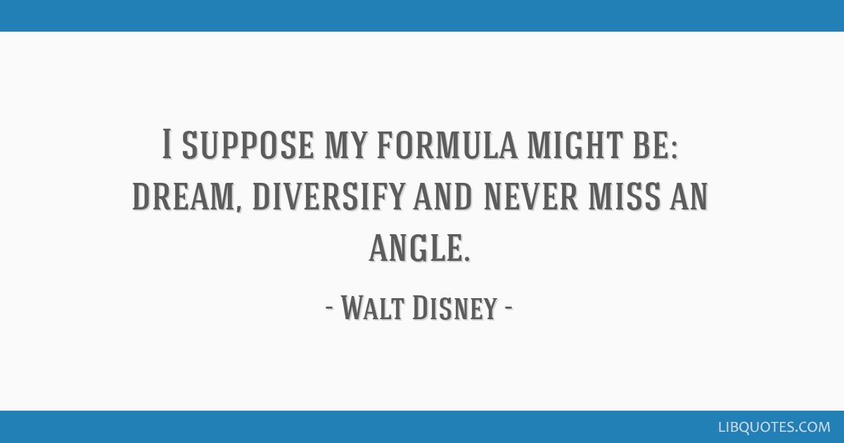 I suppose my formula might be: dream, diversify and never miss an angle.