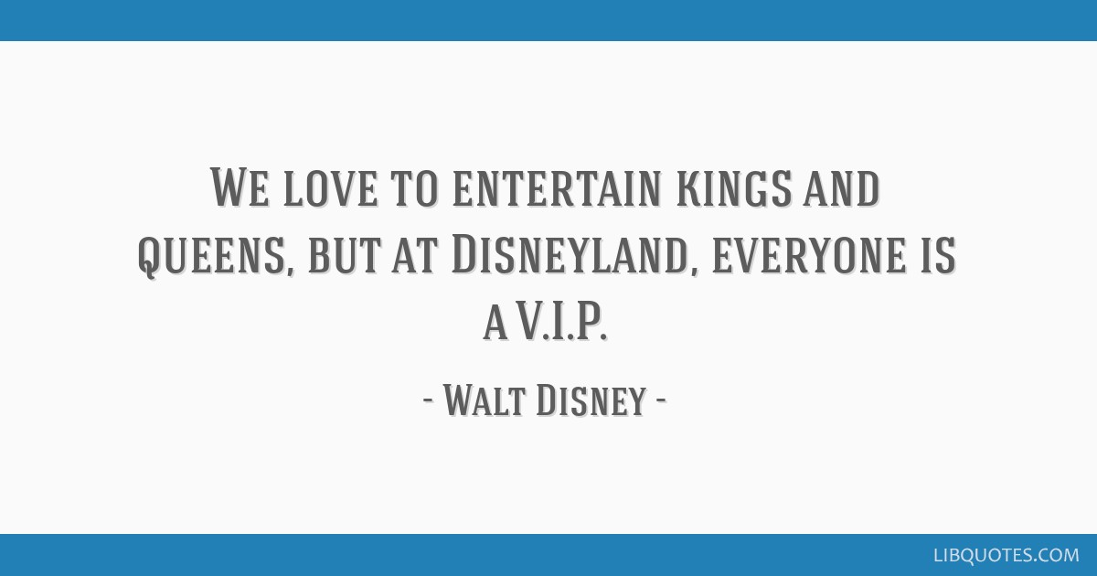 We love to entertain kings and queens, but at Disneyland, everyone is a V.I.P.