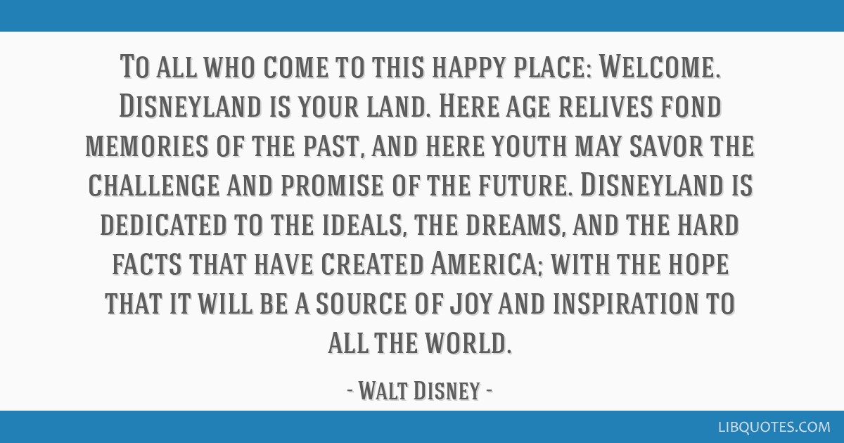To all who come to this happy place: Welcome. Disneyland is your land. Here age relives fond memories of the past, and here youth may savor the...