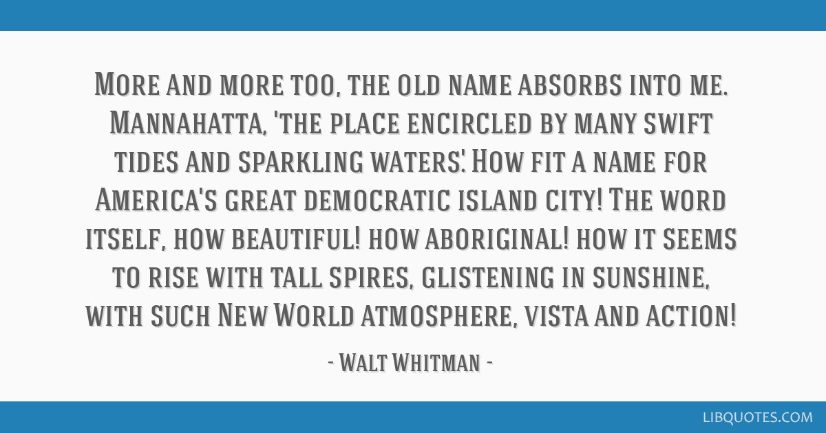 More and more too, the old name absorbs into me. Mannahatta, 'the place encircled by many swift tides and sparkling waters.' How fit a name for...