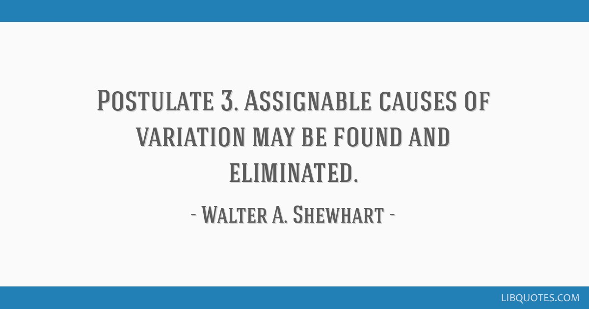 Postulate 3. Assignable causes of variation may be found and eliminated.