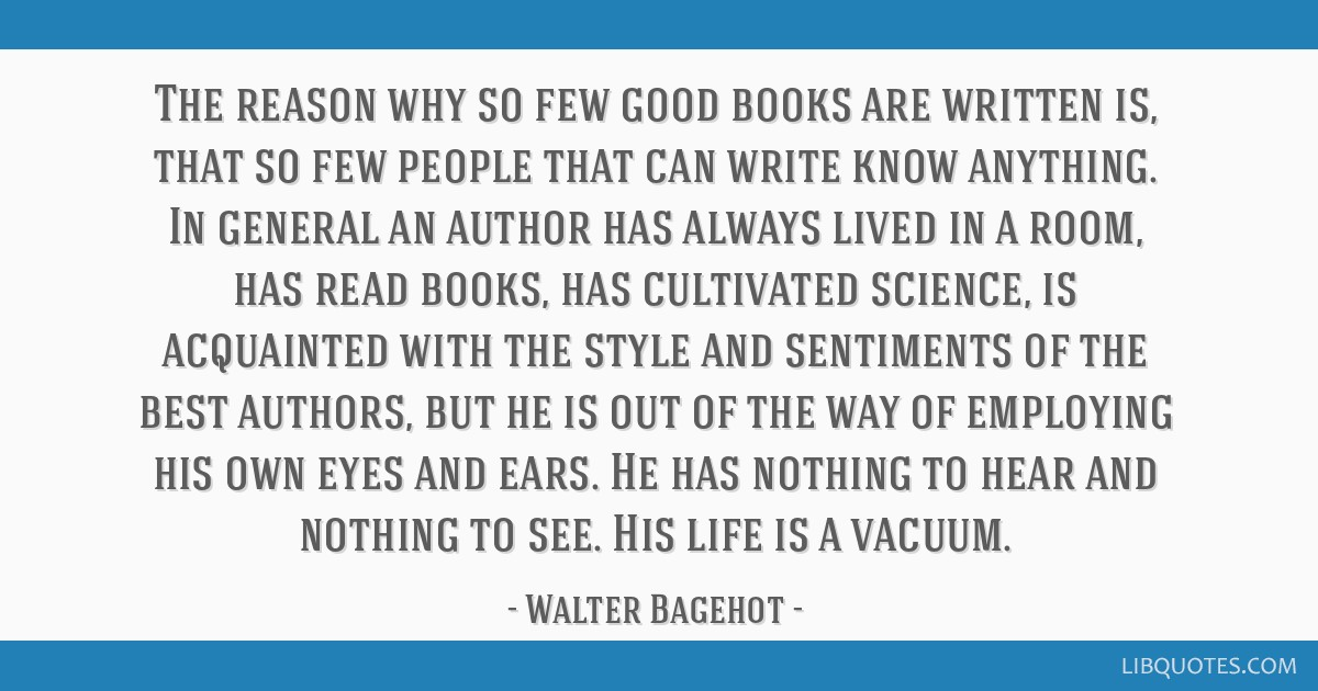 The reason why so few good books are written is, that so few people that can write know anything. In general an author has always lived in a room,...