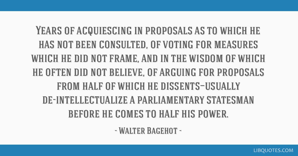 Years of acquiescing in proposals as to which he has not been consulted, of voting for measures which he did not frame, and in the wisdom of which he ...