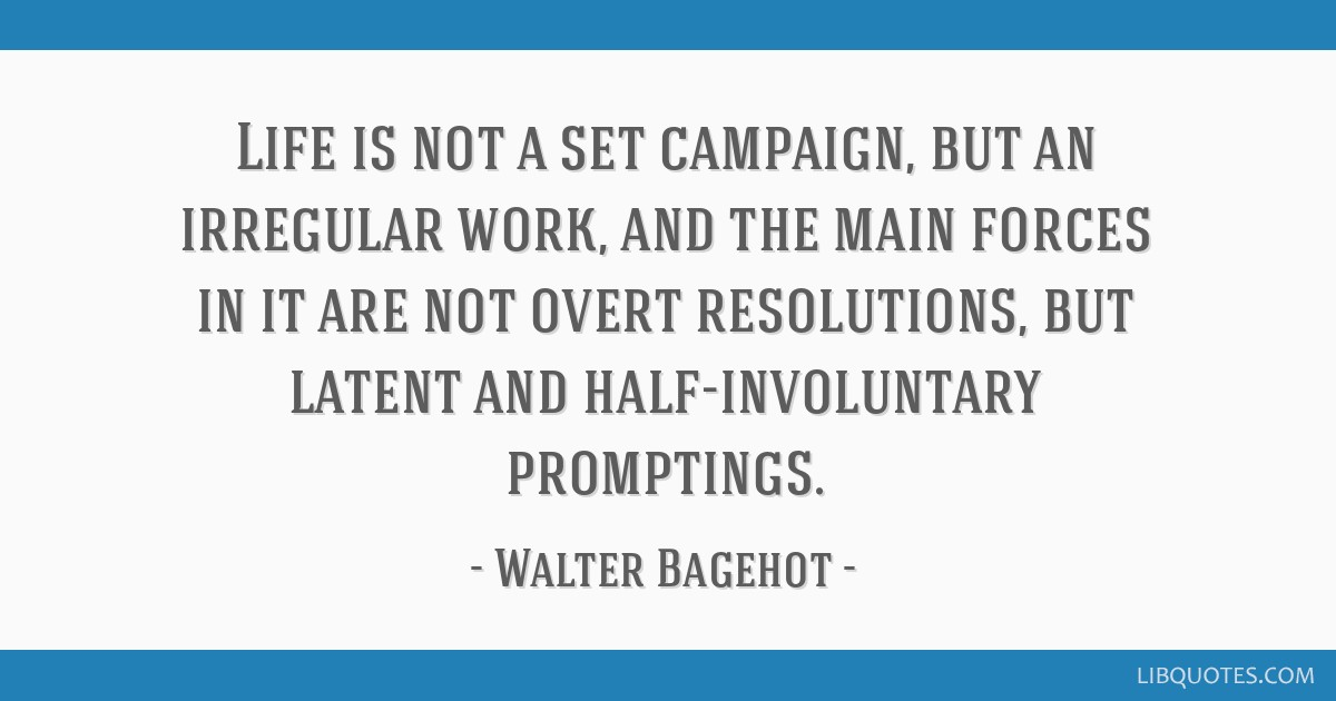 Life is not a set campaign, but an irregular work, and the main forces in it are not overt resolutions, but latent and half-involuntary promptings.