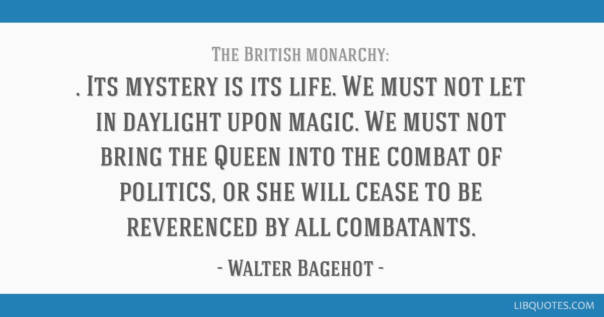 Its mystery is its life. We must not let in daylight upon magic. We must not bring the Queen into the combat of politics, or she will cease to be...