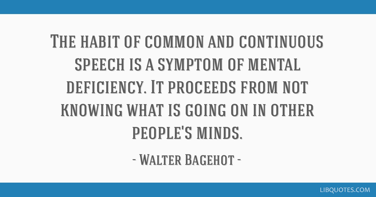 The habit of common and continuous speech is a symptom of mental deficiency. It proceeds from not knowing what is going on in other people's minds.