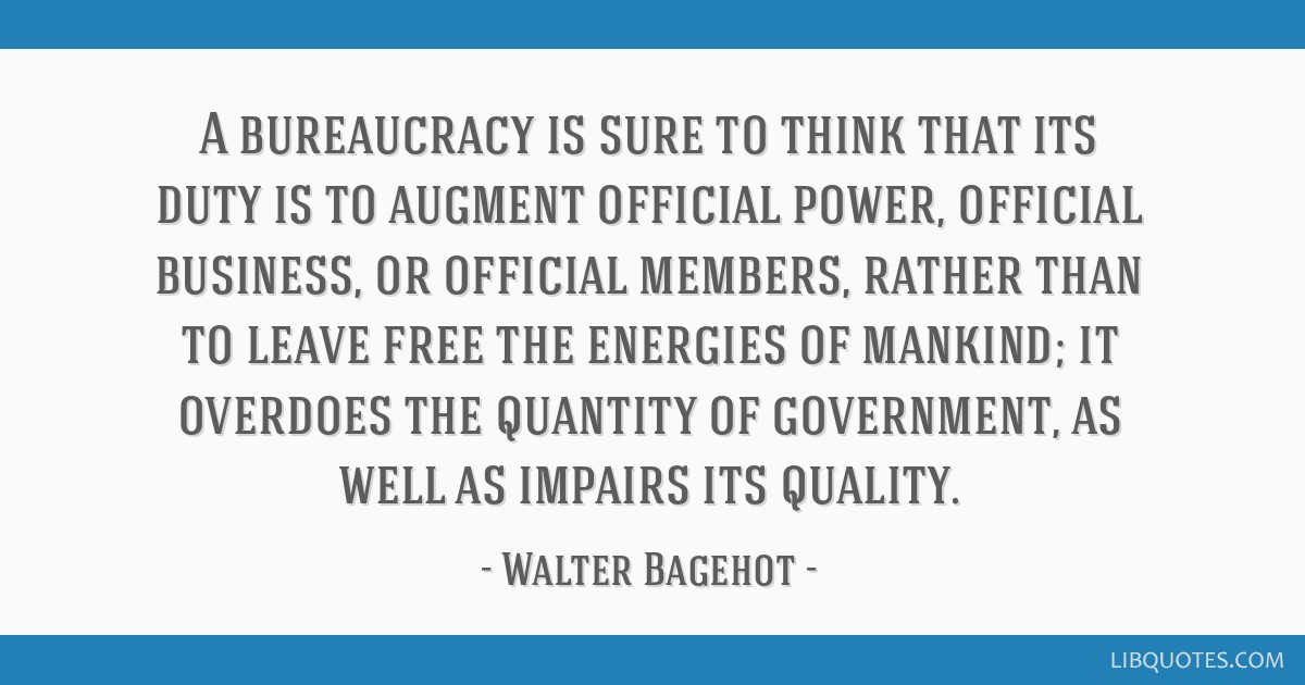 A bureaucracy is sure to think that its duty is to augment official power, official business, or official members, rather than to leave free the...