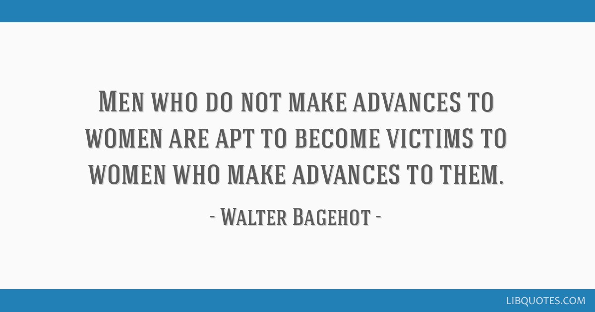 Men who do not make advances to women are apt to become victims to women who make advances to them.