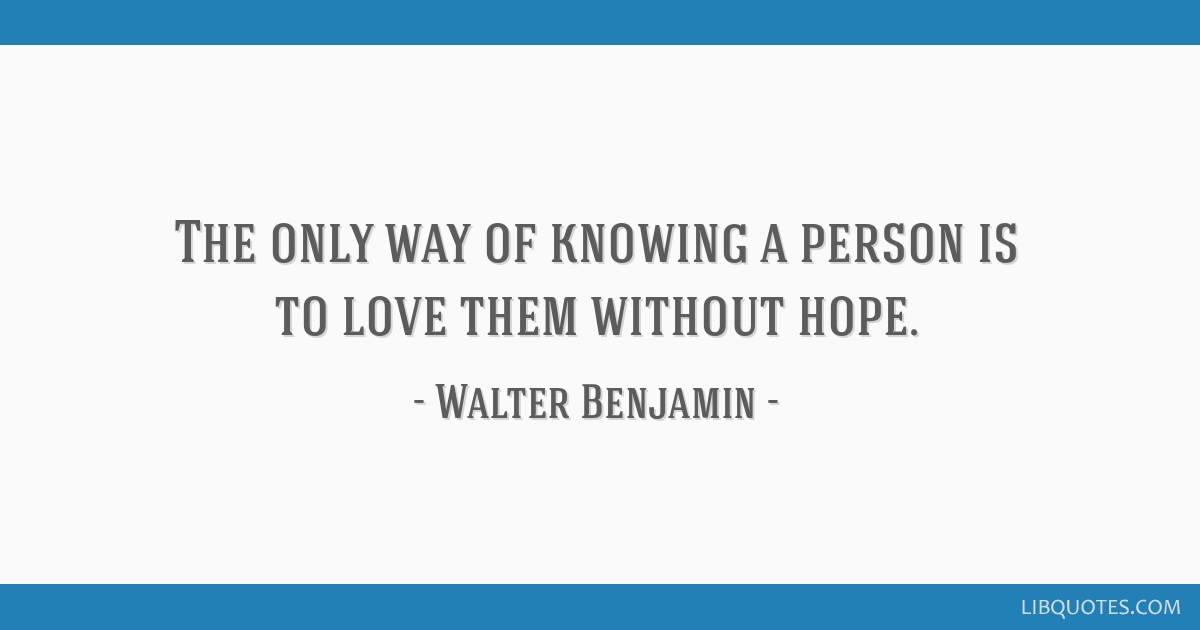 The only way of knowing a person is to love them without hope.