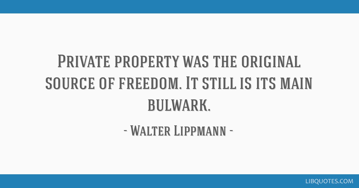 Private property was the original source of freedom. It still is its main bulwark.