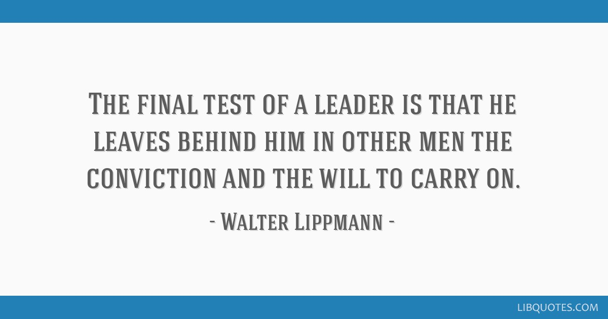 The final test of a leader is that he leaves behind him in other men the conviction and the will to carry on.
