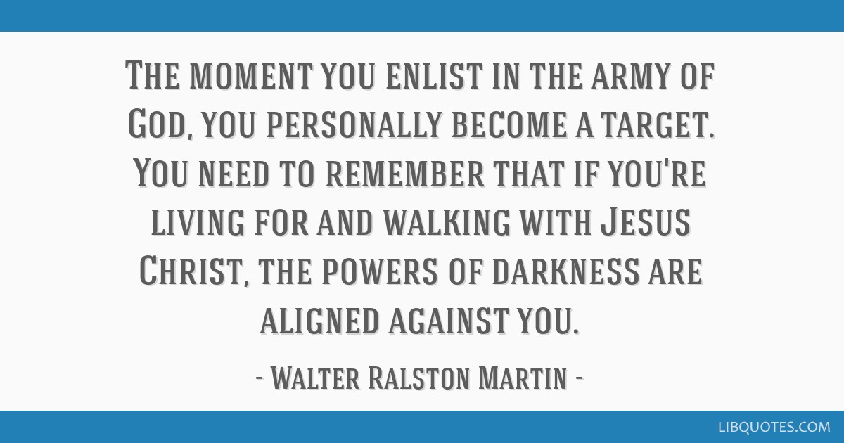 The moment you enlist in the army of God, you personally become a target. You need to remember that if you're living for and walking with Jesus...