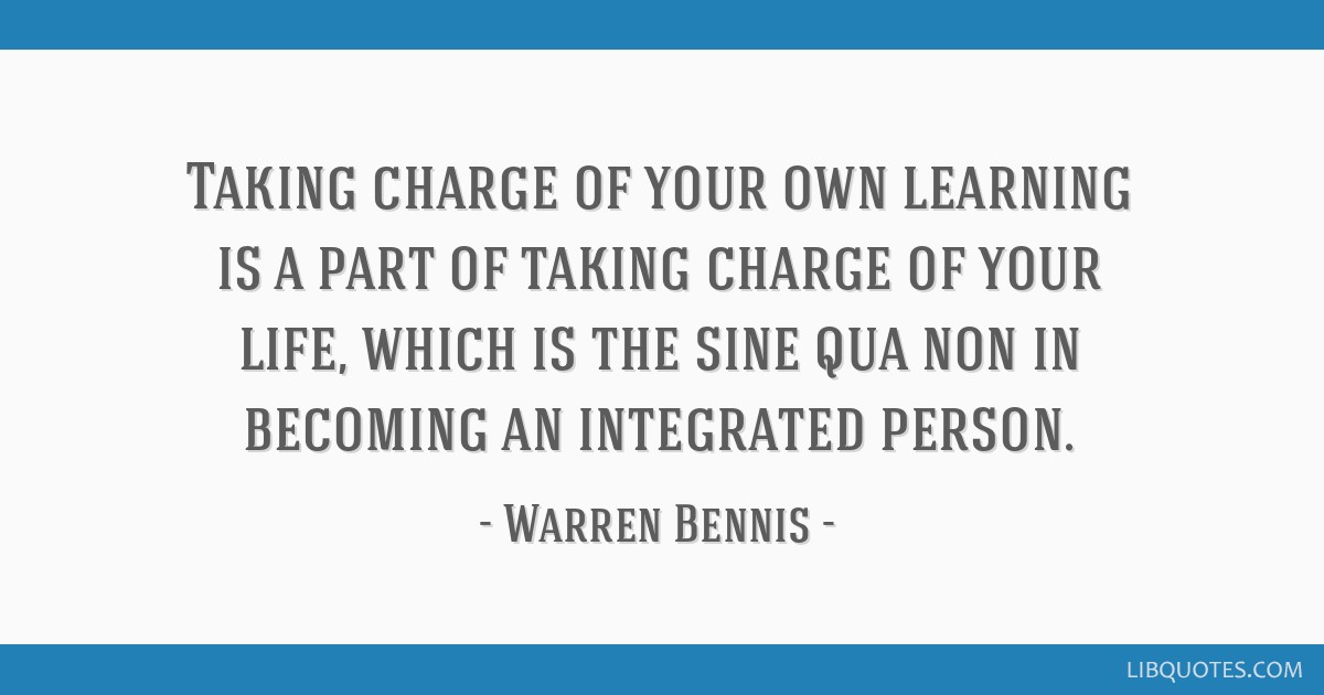 Taking charge of your own learning is a part of taking charge of your life, which is the sine qua non in becoming an integrated person.