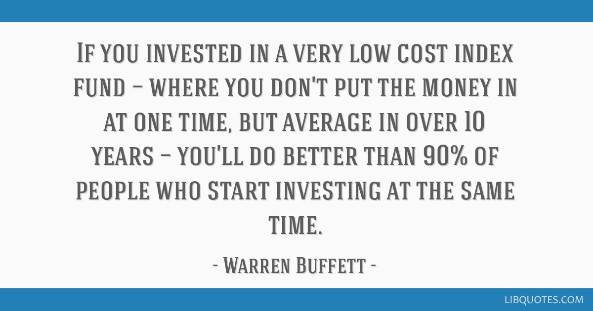 If you invested in a very low cost index fund — where you don't put the money in at one time, but average in over 10 years — you'll do better...