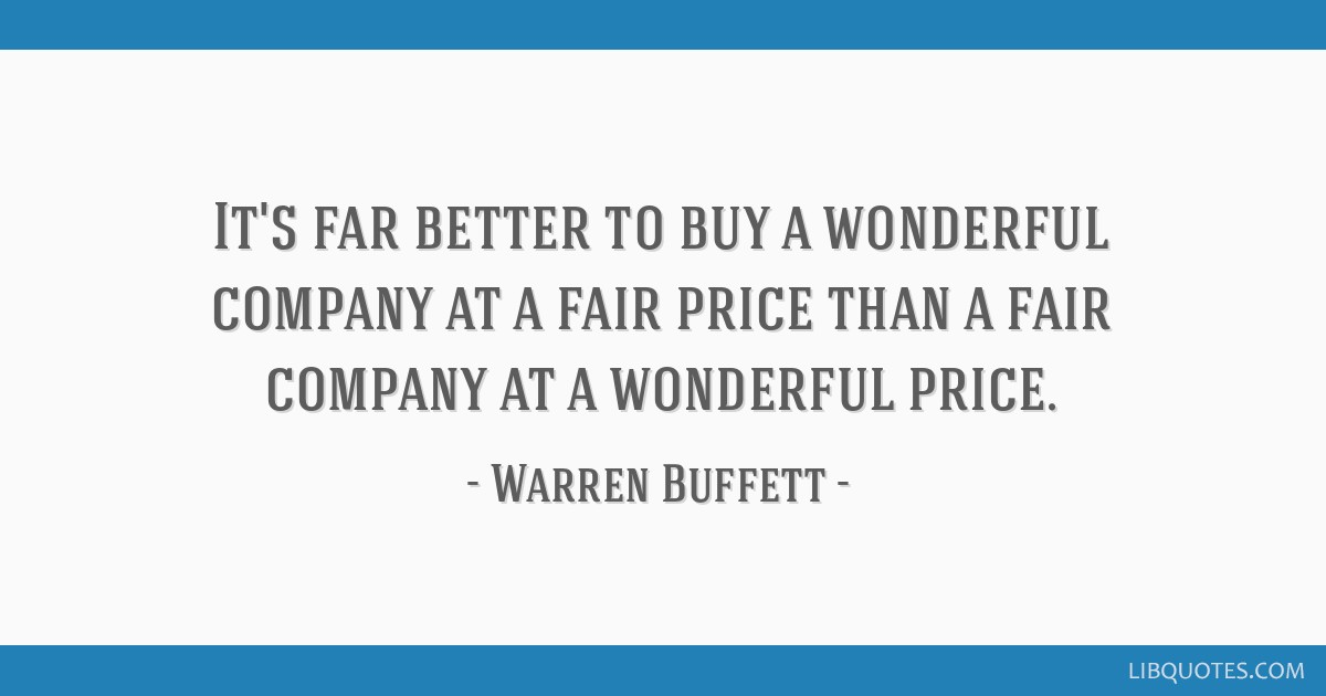 It's far better to buy a wonderful company at a fair price than a fair company at a wonderful price.