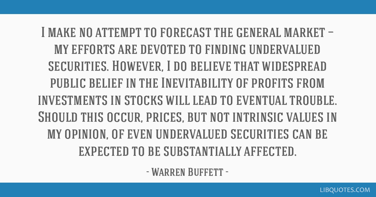 I make no attempt to forecast the general market — my efforts are devoted to finding undervalued securities. However, I do believe that widespread...