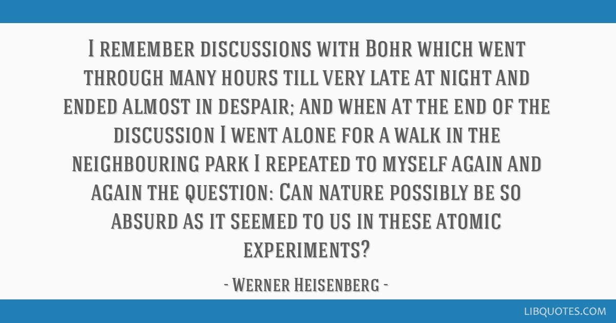 I remember discussions with Bohr which went through many hours till very late at night and ended almost in despair; and when at the end of the...