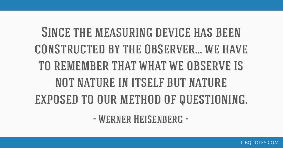 Since the measuring device has been constructed by the observer... we have to remember that what we observe is not nature in itself but nature...