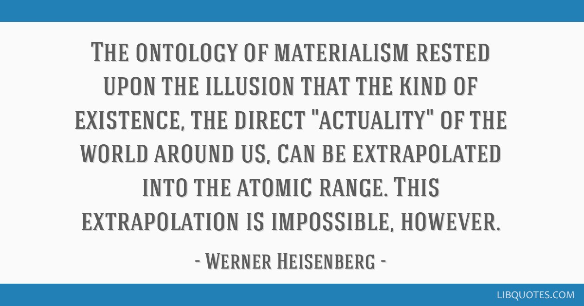 The ontology of materialism rested upon the illusion that the kind of existence, the direct actuality of the world around us, can be extrapolated...