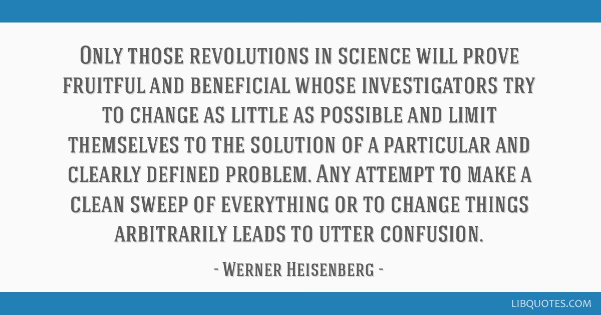 Only those revolutions in science will prove fruitful and beneficial whose investigators try to change as little as possible and limit themselves to...