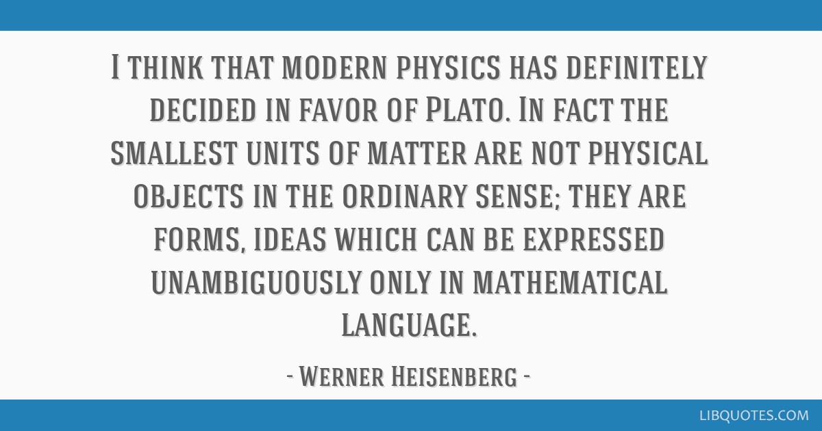 I think that modern physics has definitely decided in favor of Plato. In fact the smallest units of matter are not physical objects in the ordinary...
