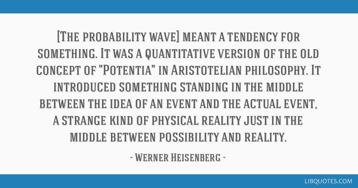 [The probability wave] meant a tendency for something. It was a quantitative version of the old concept of Potentia in Aristotelian philosophy. It...