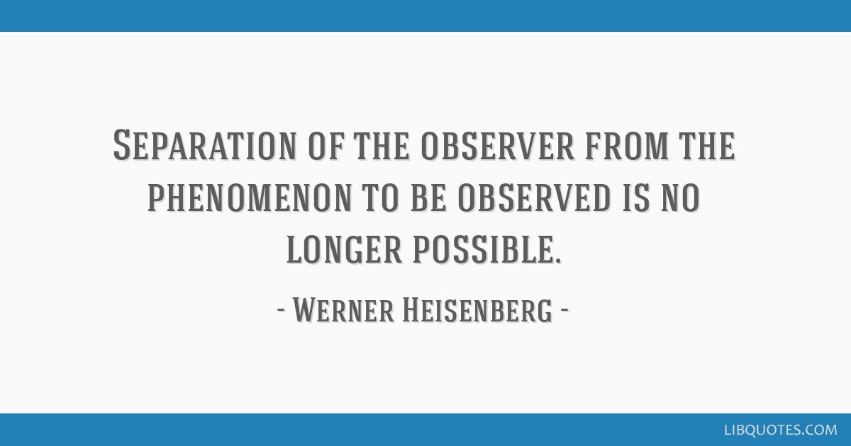 Separation of the observer from the phenomenon to be observed is no longer possible.