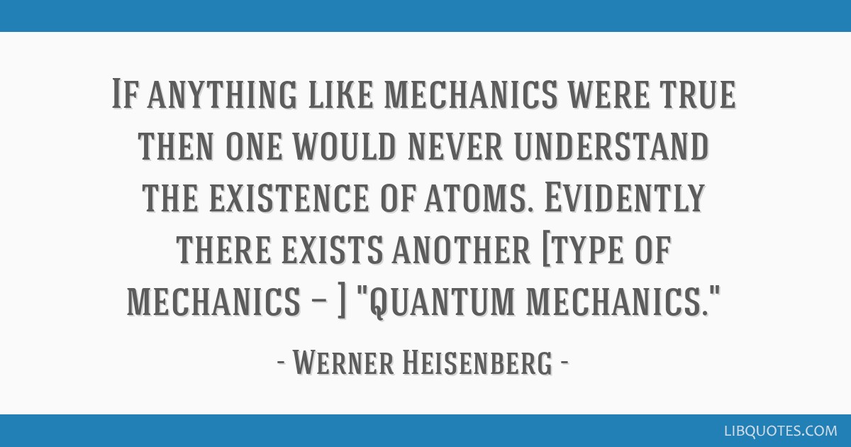 If anything like mechanics were true then one would never understand the existence of atoms. Evidently there exists another [type of mechanics — ]...