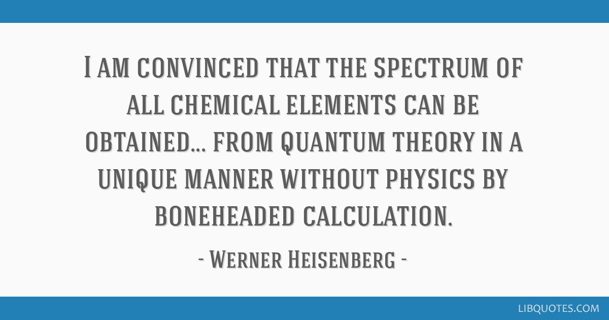 I am convinced that the spectrum of all chemical elements can be obtained... from quantum theory in a unique manner without physics by boneheaded...