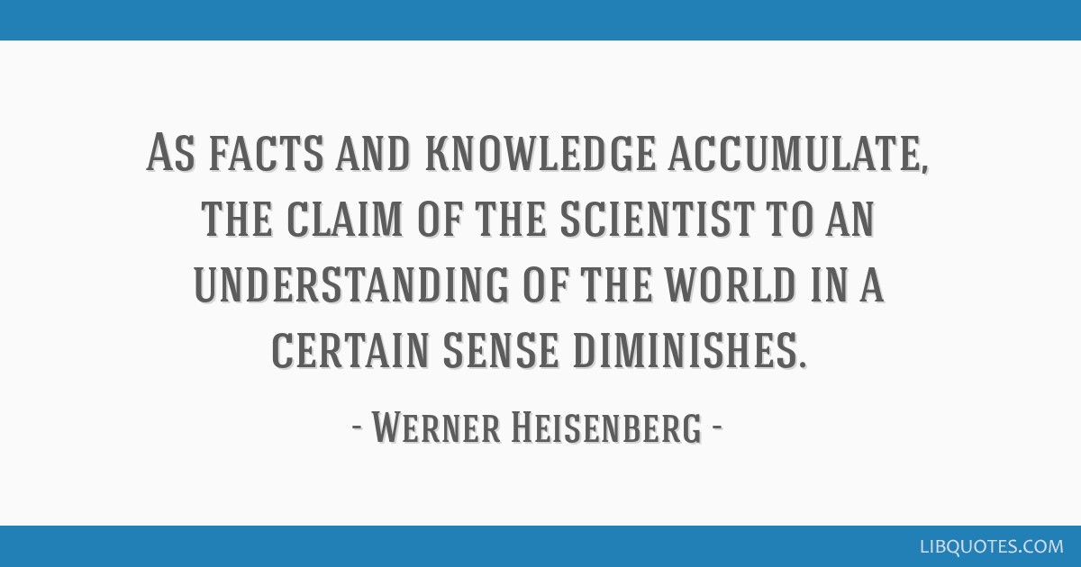 As facts and knowledge accumulate, the claim of the scientist to an understanding of the world in a certain sense diminishes.