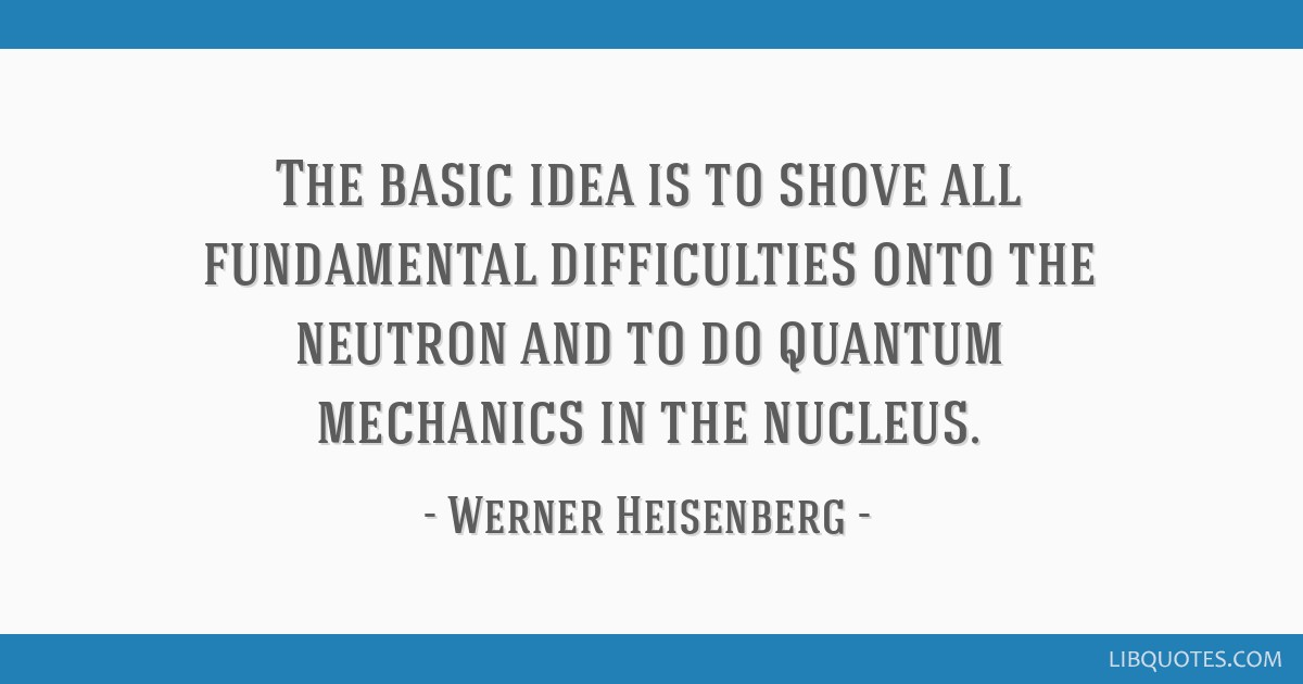 The basic idea is to shove all fundamental difficulties onto the neutron and to do quantum mechanics in the nucleus.