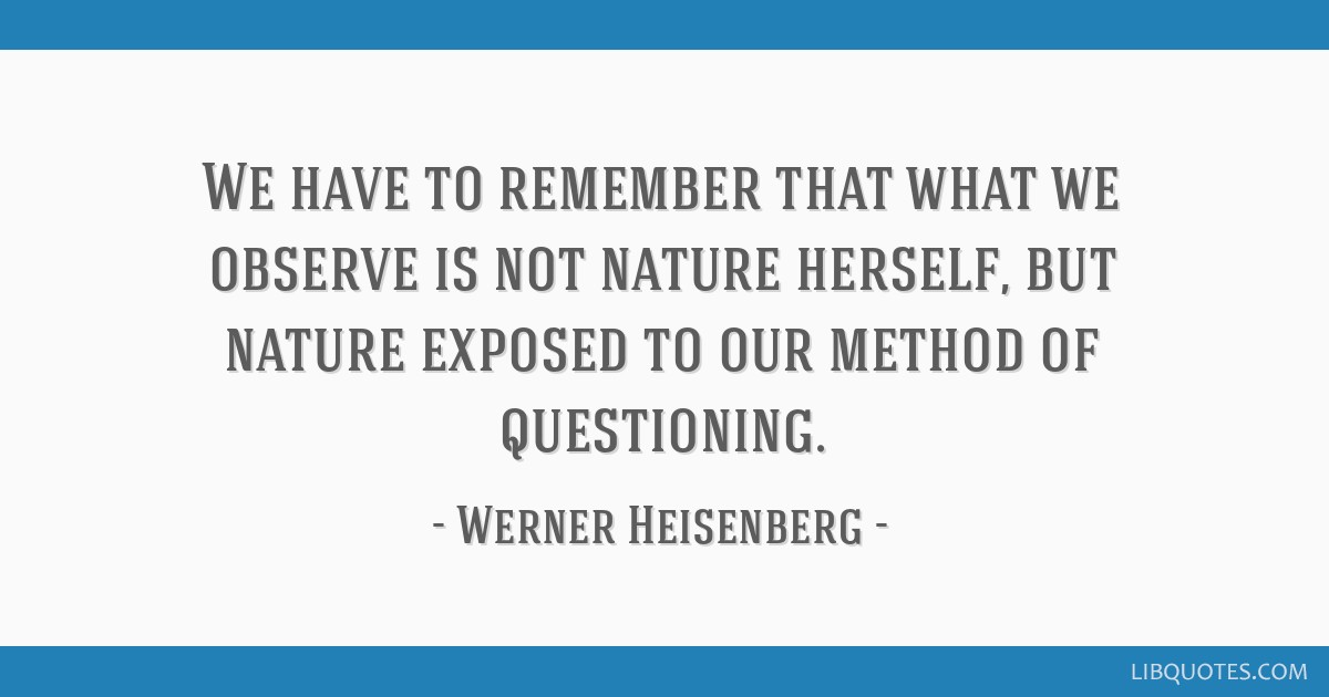 We have to remember that what we observe is not nature herself, but nature exposed to our method of questioning.