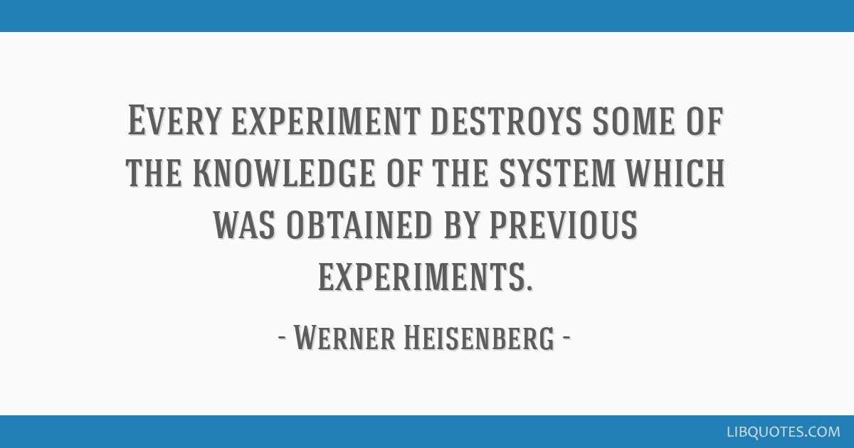 Every experiment destroys some of the knowledge of the system which was obtained by previous experiments.