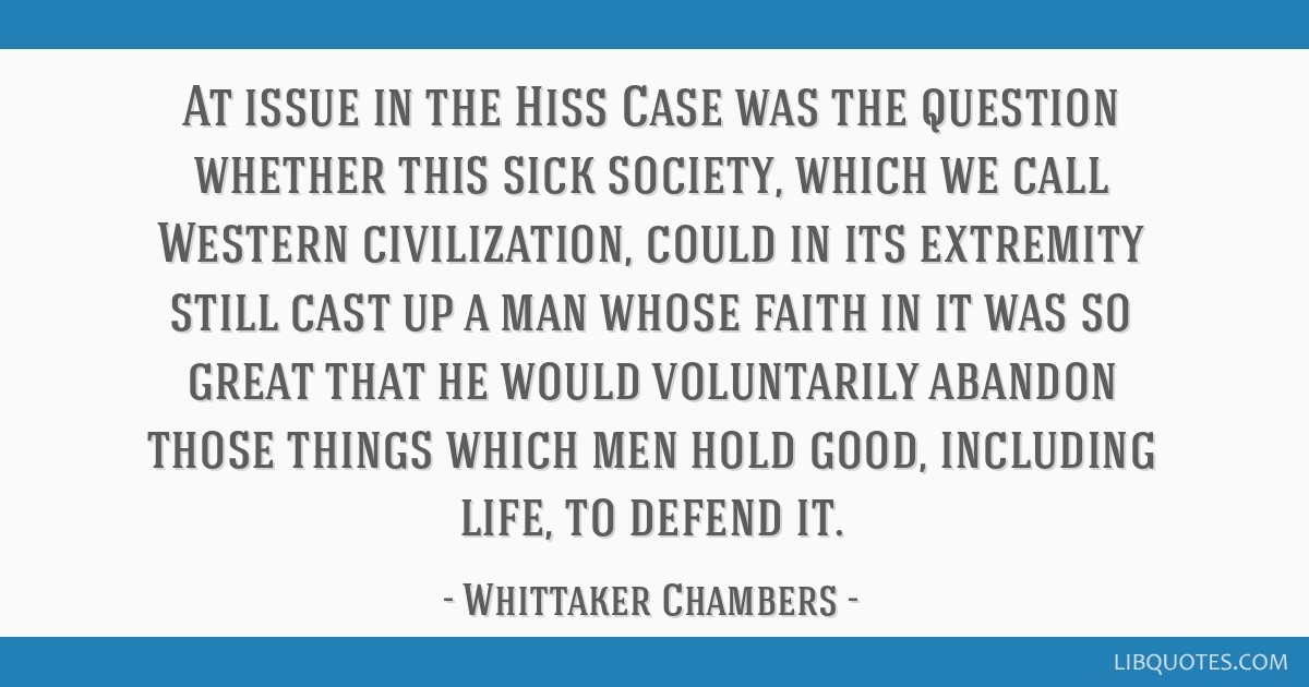 At issue in the Hiss Case was the question whether this sick society, which we call Western civilization, could in its extremity still cast up a man...