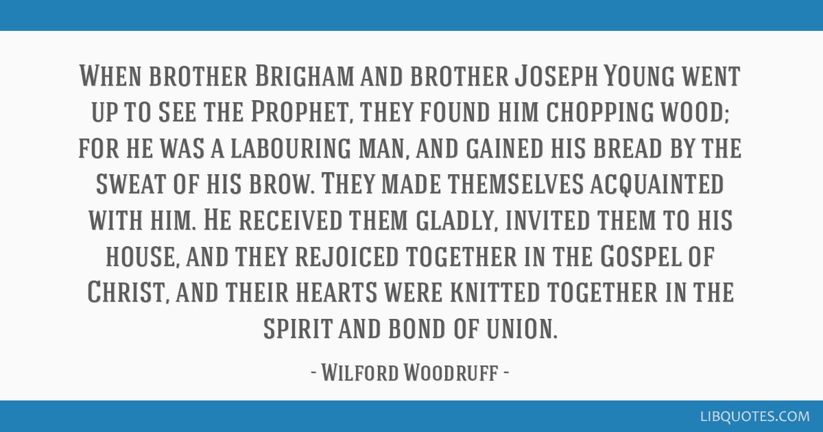 When brother Brigham and brother Joseph Young went up to see the Prophet, they found him chopping wood; for he was a labouring man, and gained his...