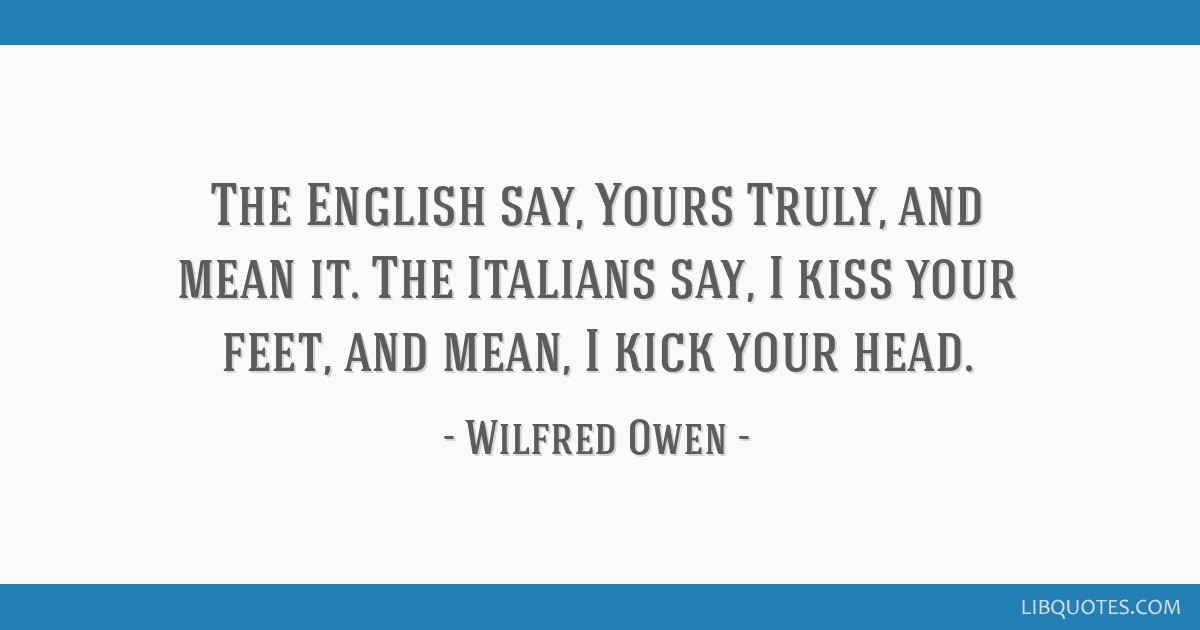 The English say, Yours Truly, and mean it. The Italians say, I kiss your feet, and mean, I kick your head.