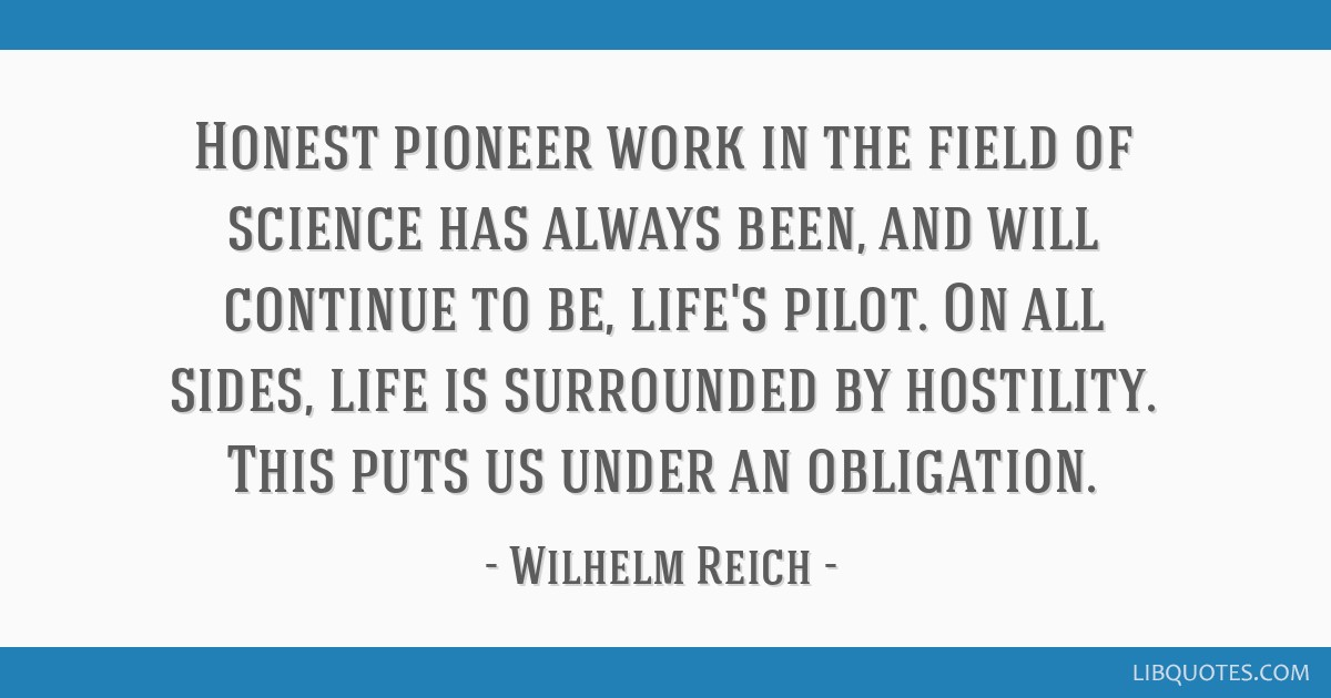 Honest pioneer work in the field of science has always been, and will continue to be, life's pilot. On all sides, life is surrounded by hostility....