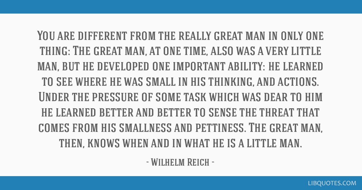You are different from the really great man in only one thing: The great man, at one time, also was a very little man, but he developed one important ...