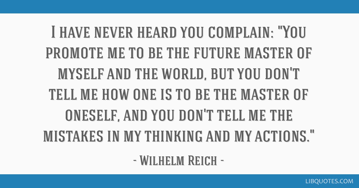 I have never heard you complain: You promote me to be the future master of myself and the world, but you don't tell me how one is to be the master of ...