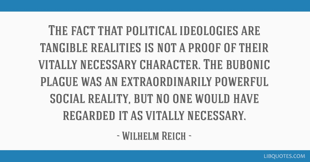 The fact that political ideologies are tangible realities is not a proof of their vitally necessary character. The bubonic plague was an...