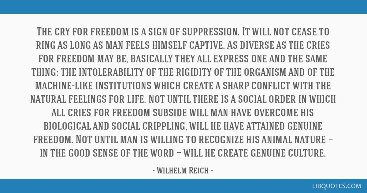 The cry for freedom is a sign of suppression. It will not cease to ring as long as man feels himself captive. As diverse as the cries for freedom may ...